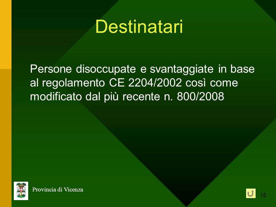 15 Provincia di Vicenza Destinatari Persone disoccupate e svantaggiate in base al regolamento CE 2204/2002 così come modificato dal più recente n. 800