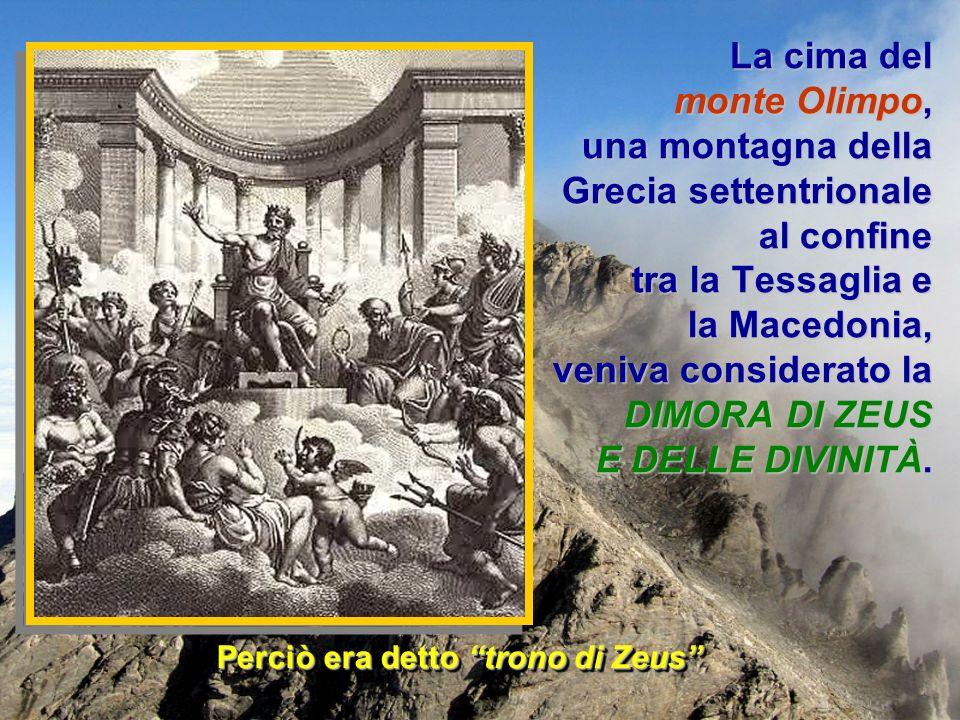 Perciò era detto trono di Zeus La cima del monte Olimpo, una montagna della Grecia settentrionale al confine tra la Tessaglia e la Macedonia, veniva c