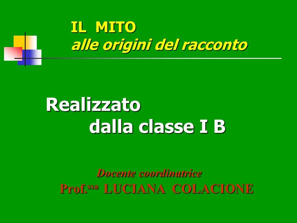 IL MITO alle origini del racconto Realizzato dalla classe I B Docente coordinatrice Prof.ssa LUCIANA COLACIONE
