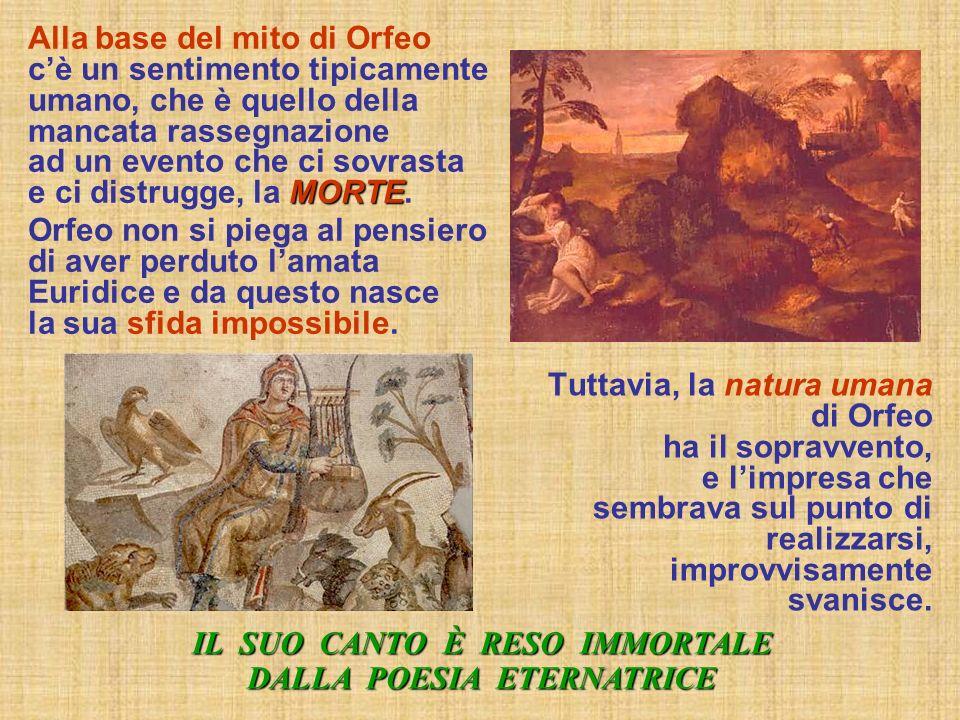 Alla base del mito di Orfeo c è un sentimento tipicamente umano, che è quello della mancata rassegnazione ad un evento che ci sovrasta e ci distrugge,
