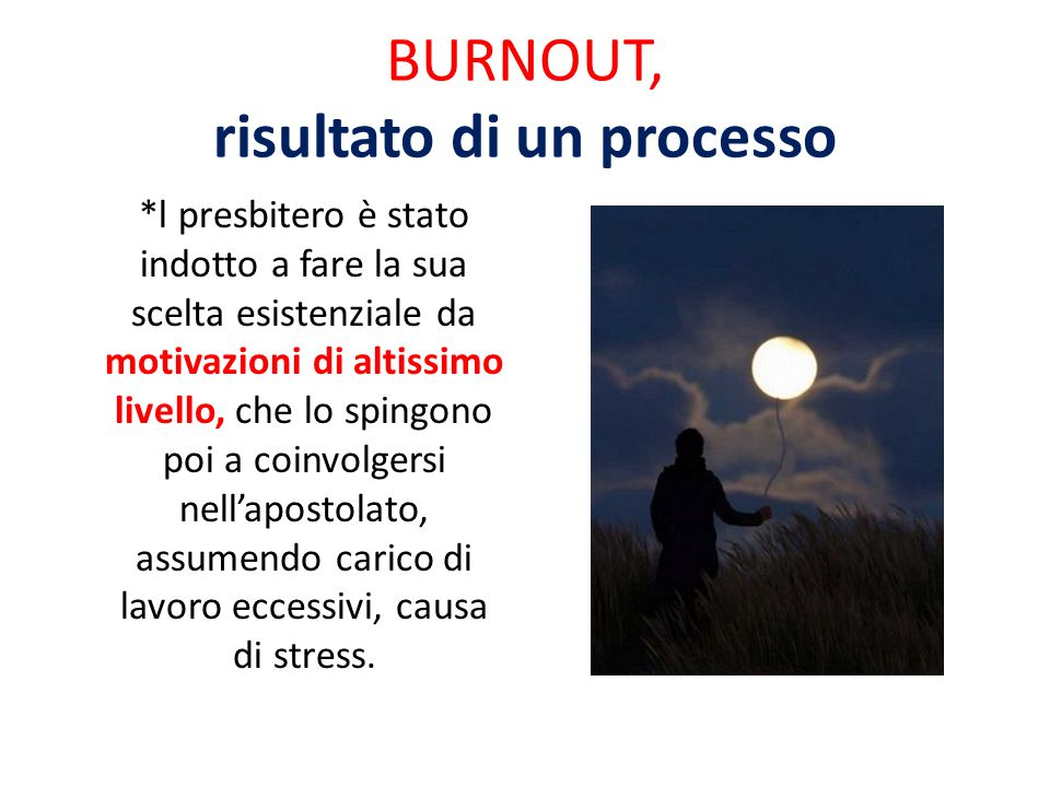 BURNOUT, risultato di un processo *l presbitero è stato indotto a fare la sua scelta esistenziale da motivazioni di altissimo livello, che lo spingono