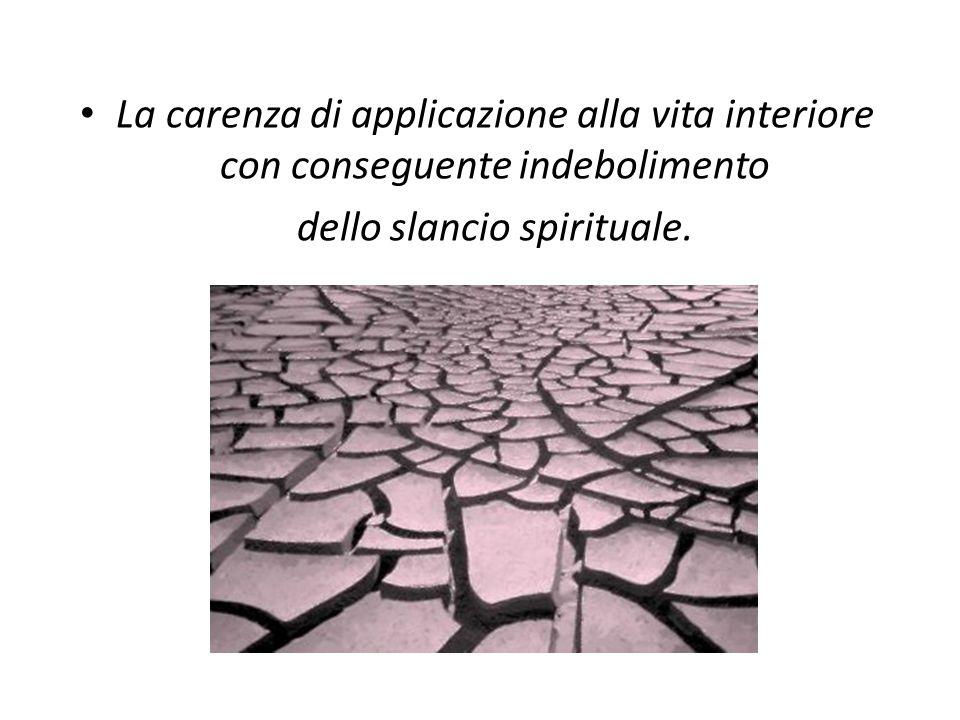 La carenza di applicazione alla vita interiore con conseguente indebolimento dello slancio spirituale.
