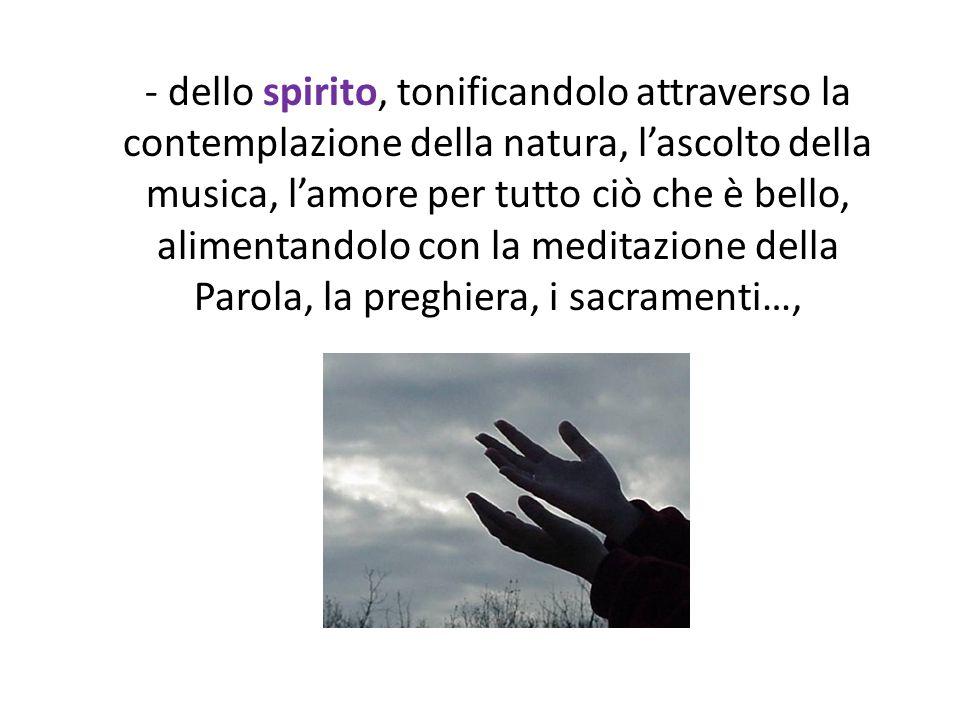 - dello spirito, tonificandolo attraverso la contemplazione della natura, lascolto della musica, lamore per tutto ciò che è bello, alimentandolo con l