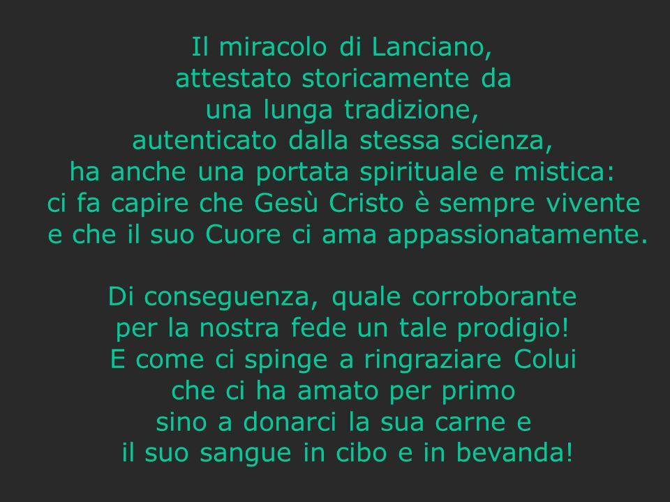 Il miracolo di Lanciano, attestato storicamente da una lunga tradizione, autenticato dalla stessa scienza, ha anche una portata spirituale e mistica: