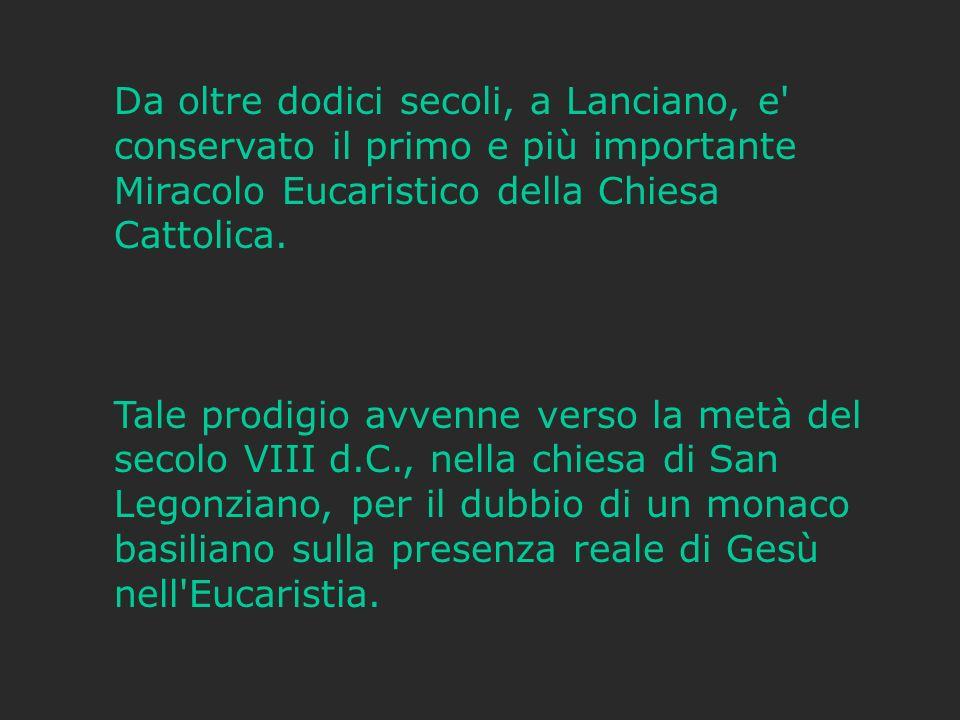 Da oltre dodici secoli, a Lanciano, e' conservato il primo e più importante Miracolo Eucaristico della Chiesa Cattolica. Tale prodigio avvenne verso l