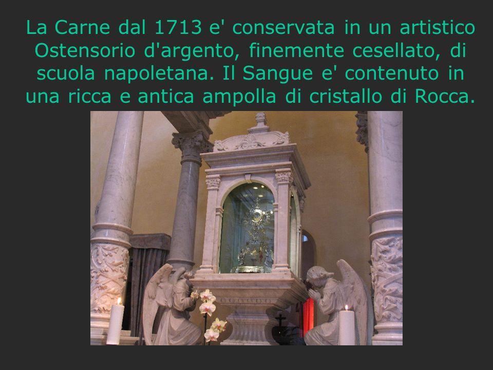 La Carne dal 1713 e' conservata in un artistico Ostensorio d'argento, finemente cesellato, di scuola napoletana. Il Sangue e' contenuto in una ricca e