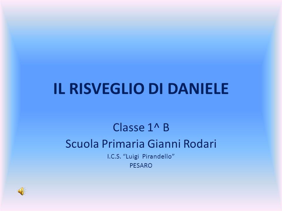 IL RISVEGLIO DI DANIELE Classe 1^ B Scuola Primaria Gianni Rodari I.C.S. Luigi Pirandello PESARO