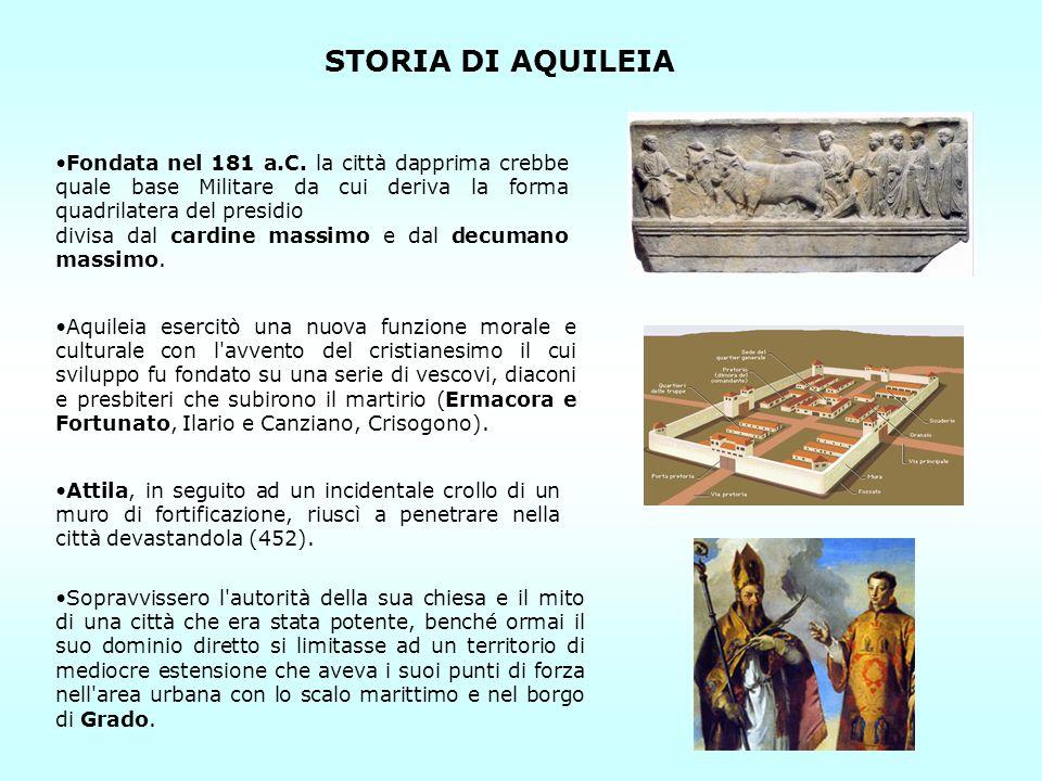 STORIA DI AQUILEIA Fondata nel 181 a.C. la città dapprima crebbe quale base Militare da cui deriva la forma quadrilatera del presidio divisa dal cardi