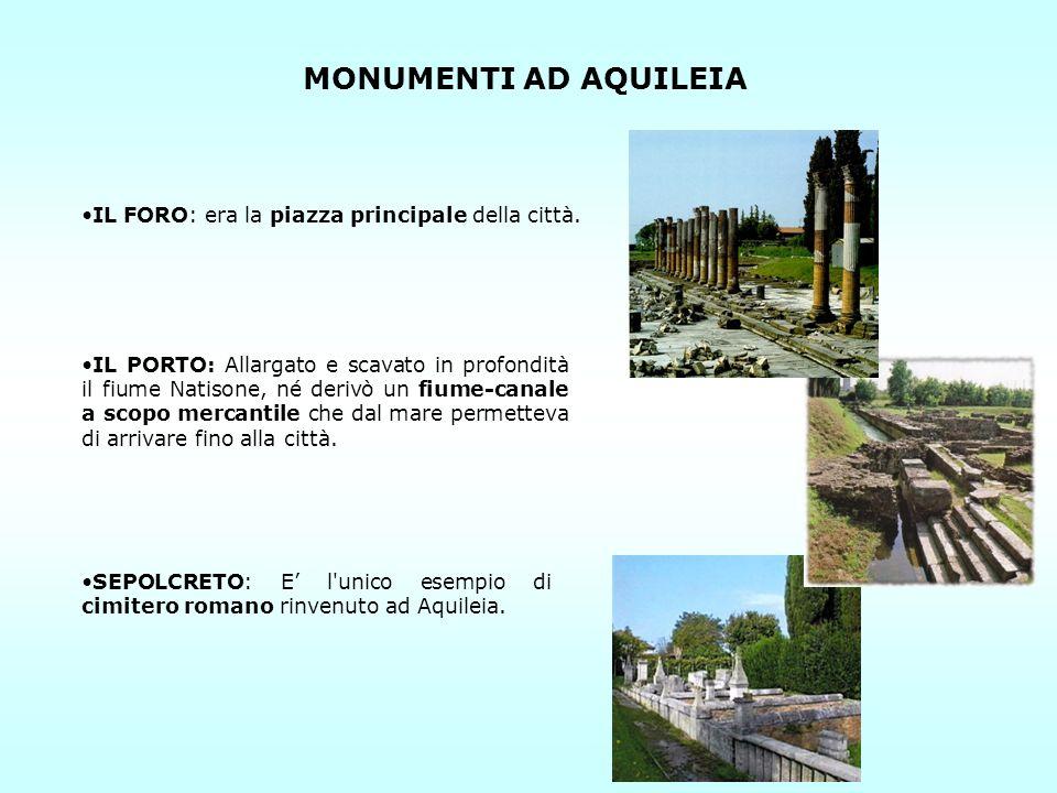 MONUMENTI AD AQUILEIA IL FORO: era la piazza principale della città. SEPOLCRETO: E l'unico esempio di cimitero romano rinvenuto ad Aquileia. IL PORTO: