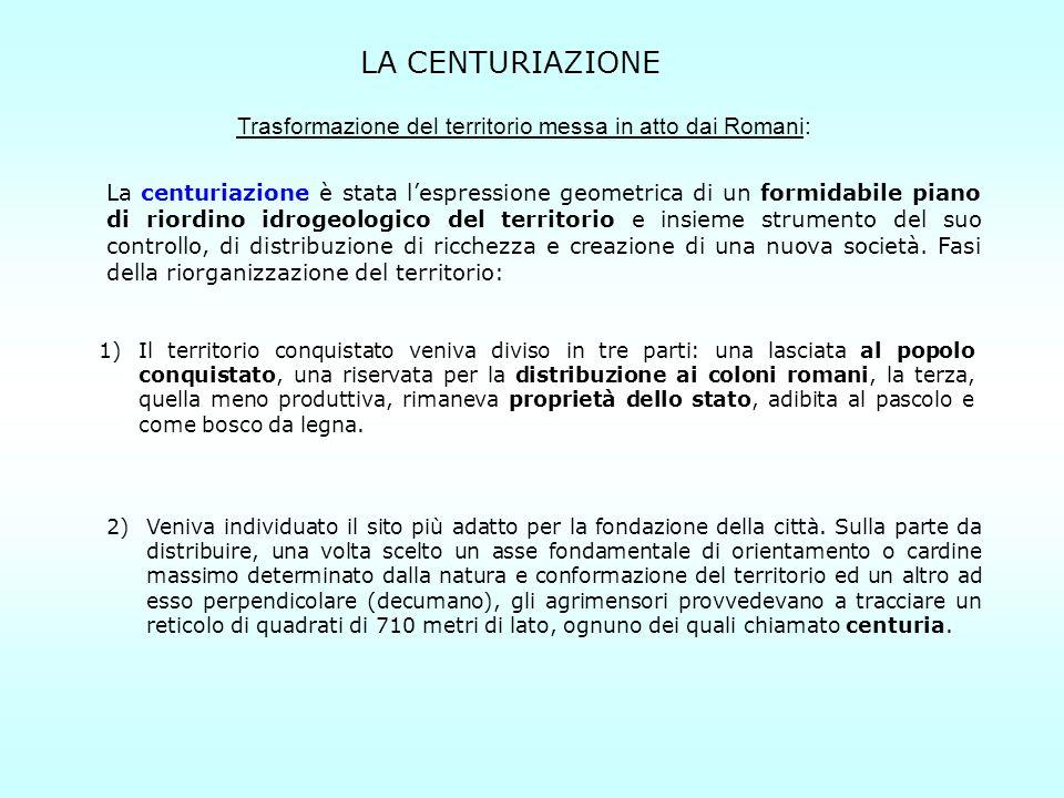 LA CENTURIAZIONE Trasformazione del territorio messa in atto dai Romani: La centuriazione è stata lespressione geometrica di un formidabile piano di r