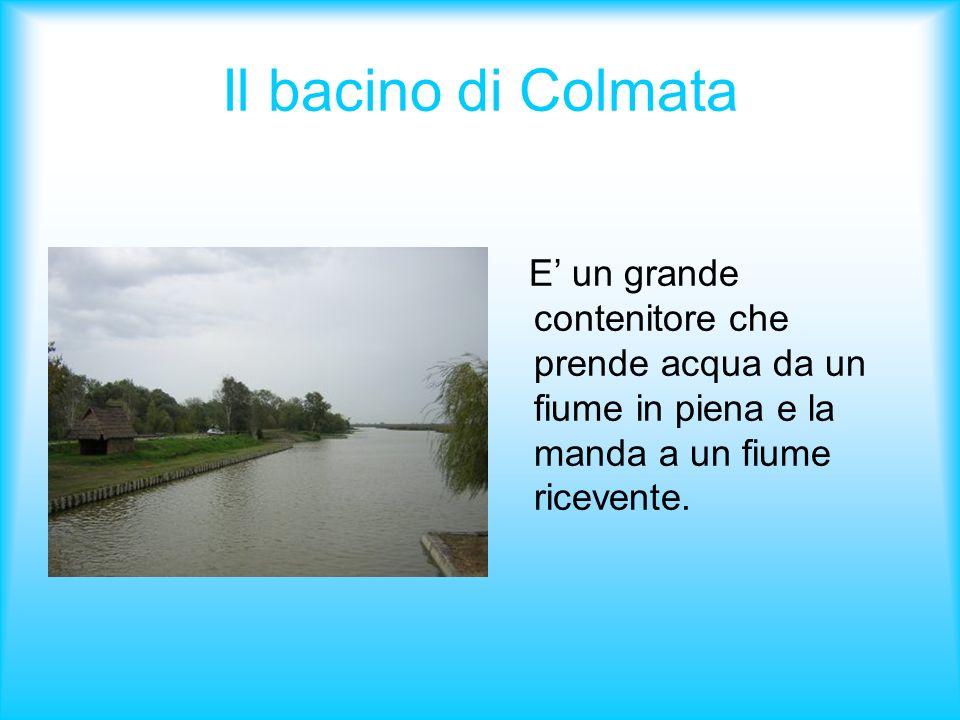 Il bacino di Colmata E un grande contenitore che prende acqua da un fiume in piena e la manda a un fiume ricevente.