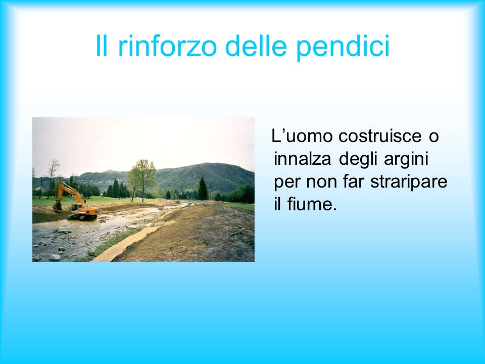 Il rinforzo delle pendici Luomo costruisce o innalza degli argini per non far straripare il fiume.
