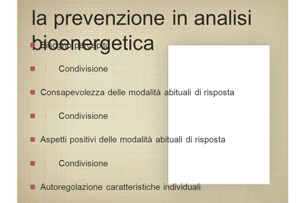 la prevenzione in analisi bioenergetica Bisogno percepito Condivisione Consapevolezza delle modalità abituali di risposta Condivisione Aspetti positiv