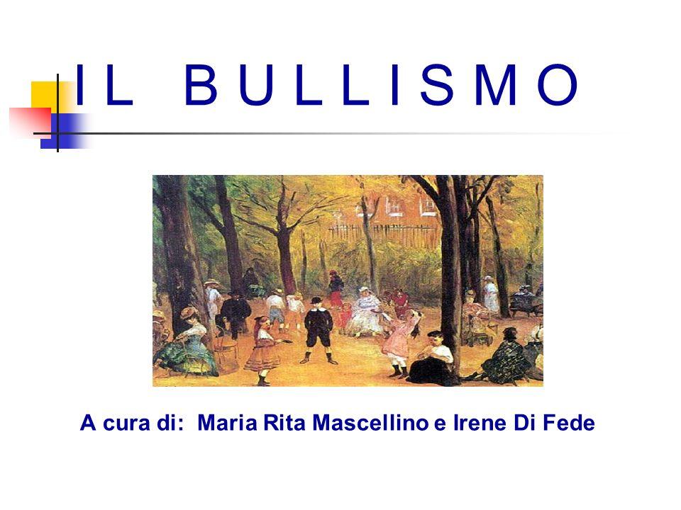 I L B U L L I S M O A cura di: Maria Rita Mascellino e Irene Di Fede