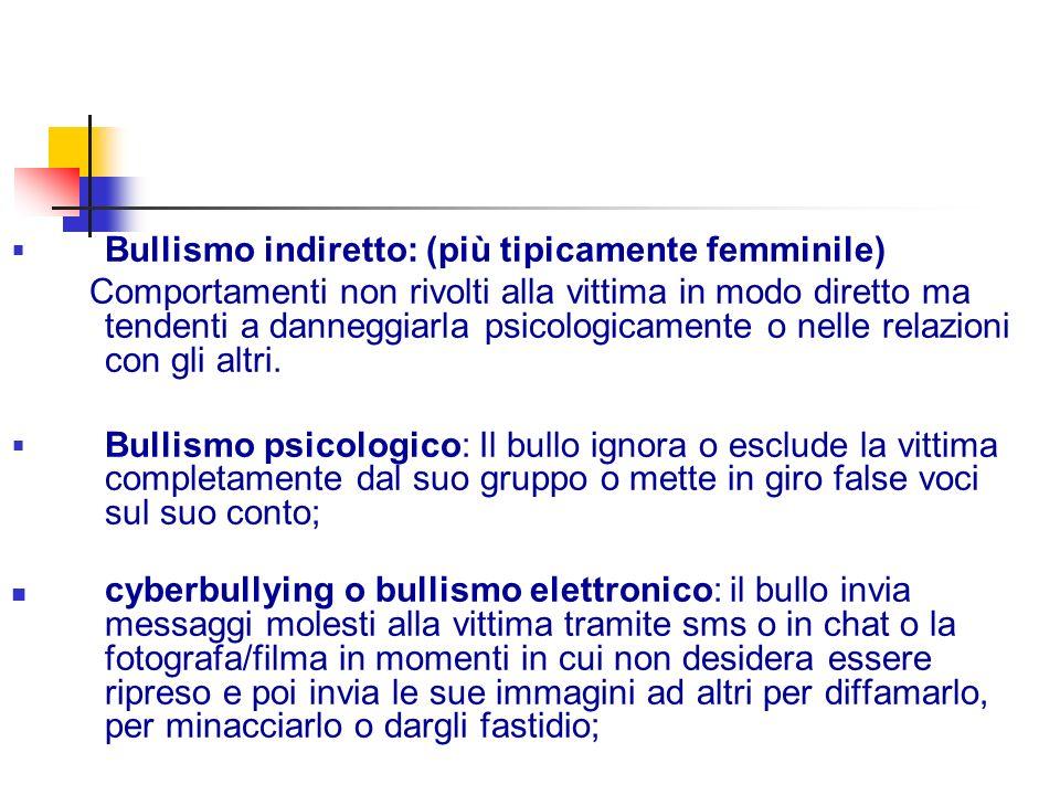 Bullismo indiretto: (più tipicamente femminile) Comportamenti non rivolti alla vittima in modo diretto ma tendenti a danneggiarla psicologicamente o nelle relazioni con gli altri.