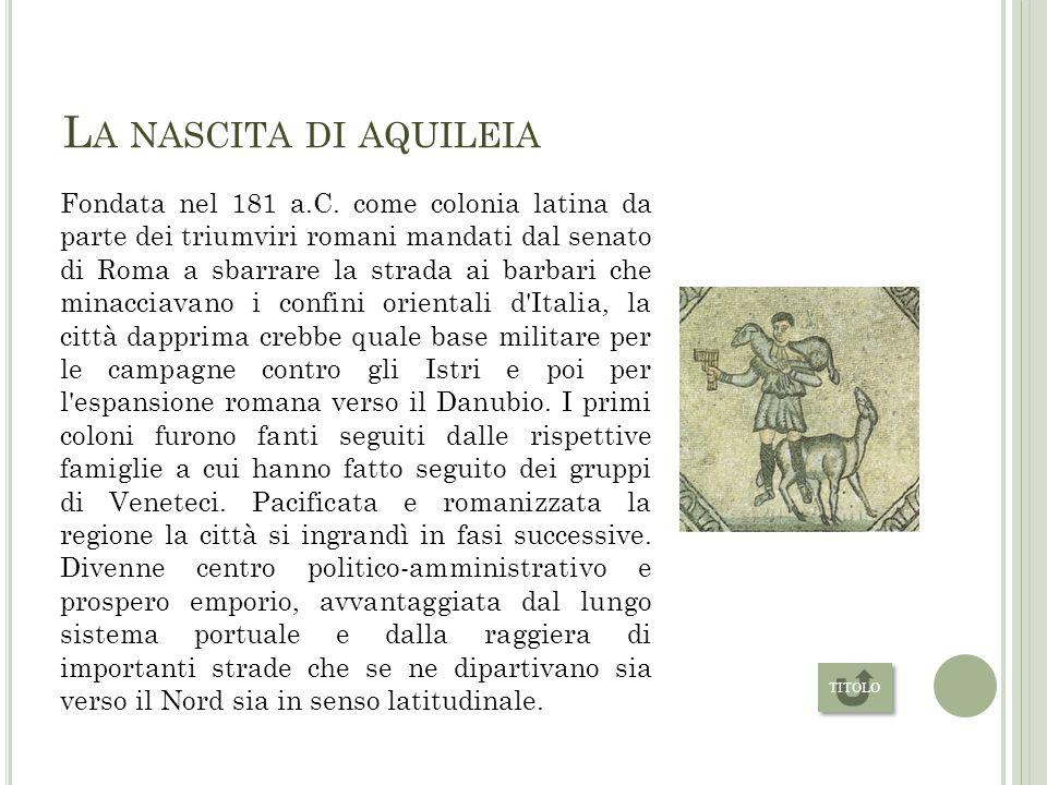 S TORIA La nascita di Aquileia L assedio di Massimino il Trace La distruzione da parte di Attila Dall invasione longobarda a oggi HOME
