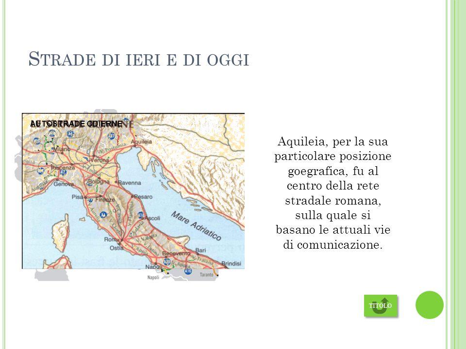 S TRADE DI IERI E DI OGGI Aquileia, per la sua particolare posizione goegrafica, fu al centro della rete stradale romana, sulla quale si basano le attuali vie di comunicazione.
