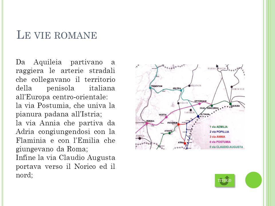 L E VIE ROMANE Da Aquileia partivano a raggiera le arterie stradali che collegavano il territorio della penisola italiana allEuropa centro-orientale: la via Postumia, che univa la pianura padana allIstria; la via Annia che partiva da Adria congiungendosi con la Flaminia e con lEmilia che giungevano da Roma; Infine la via Claudio Augusta portava verso il Norico ed il nord; TITOLO