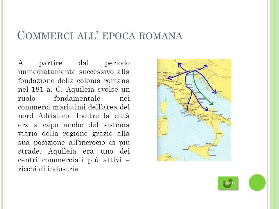 C OMMERCI ALL EPOCA ROMANA A partire dal periodo immediatamente successivo alla fondazione della colonia romana nel 181 a.