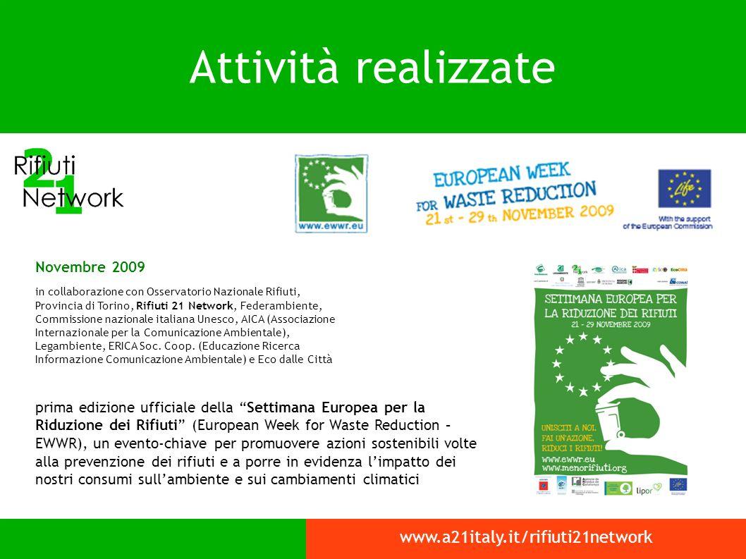 Attività realizzate www.a21italy.it/rifiuti21network Novembre 2009 in collaborazione con Osservatorio Nazionale Rifiuti, Provincia di Torino, Rifiuti 21 Network, Federambiente, Commissione nazionale italiana Unesco, AICA (Associazione Internazionale per la Comunicazione Ambientale), Legambiente, ERICA Soc.