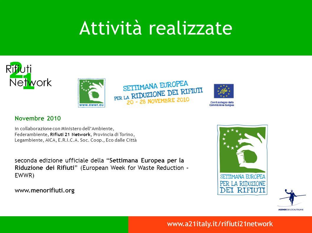 Attività realizzate www.a21italy.it/rifiuti21network Novembre 2010 in collaborazione con Ministero dellAmbiente, Federambiente, Rifiuti 21 Network, Provincia di Torino, Legambiente, AICA, E.R.I.C.A.