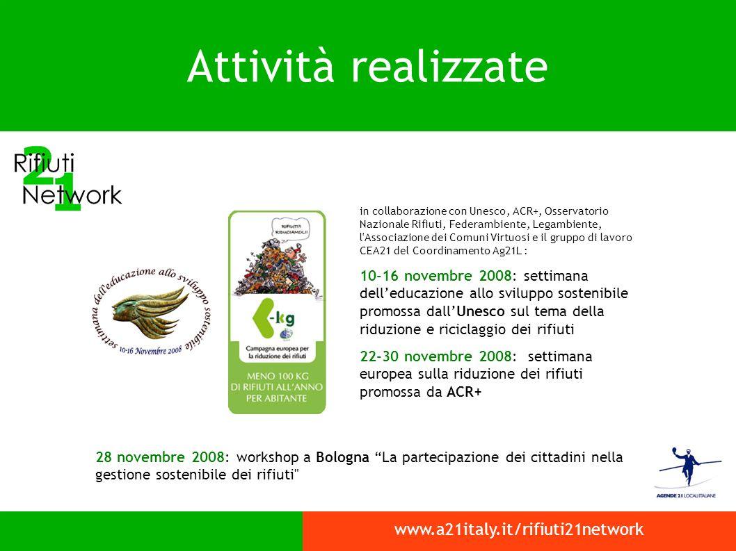 Attività realizzate 28 novembre 2008: workshop a Bologna La partecipazione dei cittadini nella gestione sostenibile dei rifiuti www.a21italy.it/rifiuti21network in collaborazione con Unesco, ACR+, Osservatorio Nazionale Rifiuti, Federambiente, Legambiente, l Associazione dei Comuni Virtuosi e il gruppo di lavoro CEA21 del Coordinamento Ag21L : 10-16 novembre 2008: settimana delleducazione allo sviluppo sostenibile promossa dallUnesco sul tema della riduzione e riciclaggio dei rifiuti 22-30 novembre 2008: settimana europea sulla riduzione dei rifiuti promossa da ACR+