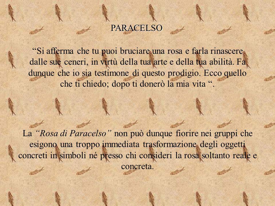 PARACELSO La Rosa di Paracelso non può dunque fiorire nei gruppi che esigono una troppo immediata trasformazione degli oggetti concreti in simboli né presso chi consideri la rosa soltanto reale e concreta.