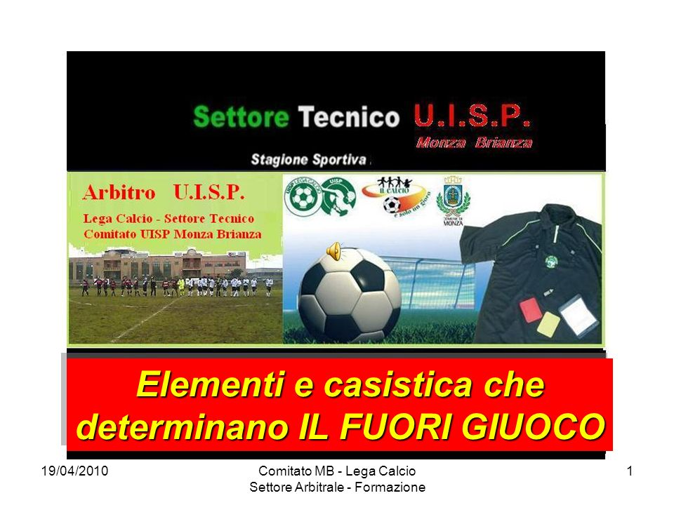 19/04/2010Comitato MB - Lega Calcio Settore Arbitrale - Formazione 1 Elementi e casistica che determinano IL FUORI GIUOCO