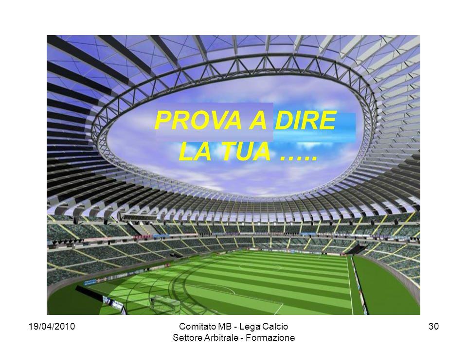 19/04/2010Comitato MB - Lega Calcio Settore Arbitrale - Formazione 30 PROVA A DIRE LA TUA …..