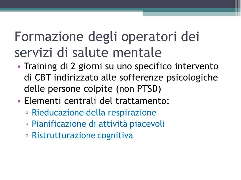 Formazione degli operatori dei servizi di salute mentale Training di 2 giorni su uno specifico intervento di CBT indirizzato alle sofferenze psicologiche delle persone colpite (non PTSD) Elementi centrali del trattamento: Rieducazione della respirazione Pianificazione di attività piacevoli Ristrutturazione cognitiva