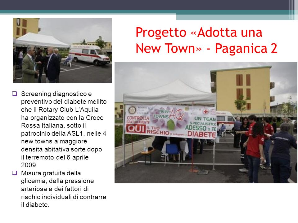 Progetto «Adotta una New Town» - Paganica 2 Screening diagnostico e preventivo del diabete mellito che il Rotary Club LAquila ha organizzato con la Croce Rossa Italiana, sotto il patrocinio della ASL1, nelle 4 new towns a maggiore densità abitativa sorte dopo il terremoto del 6 aprile 2009.