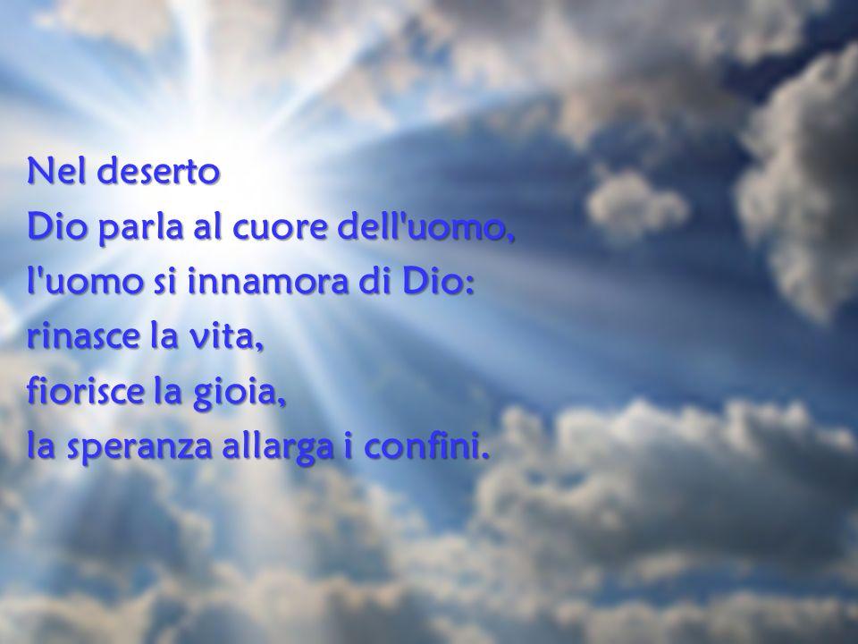 Nel deserto Dio parla al cuore dell'uomo, l'uomo si innamora di Dio: rinasce la vita, fiorisce la gioia, la speranza allarga i confini.