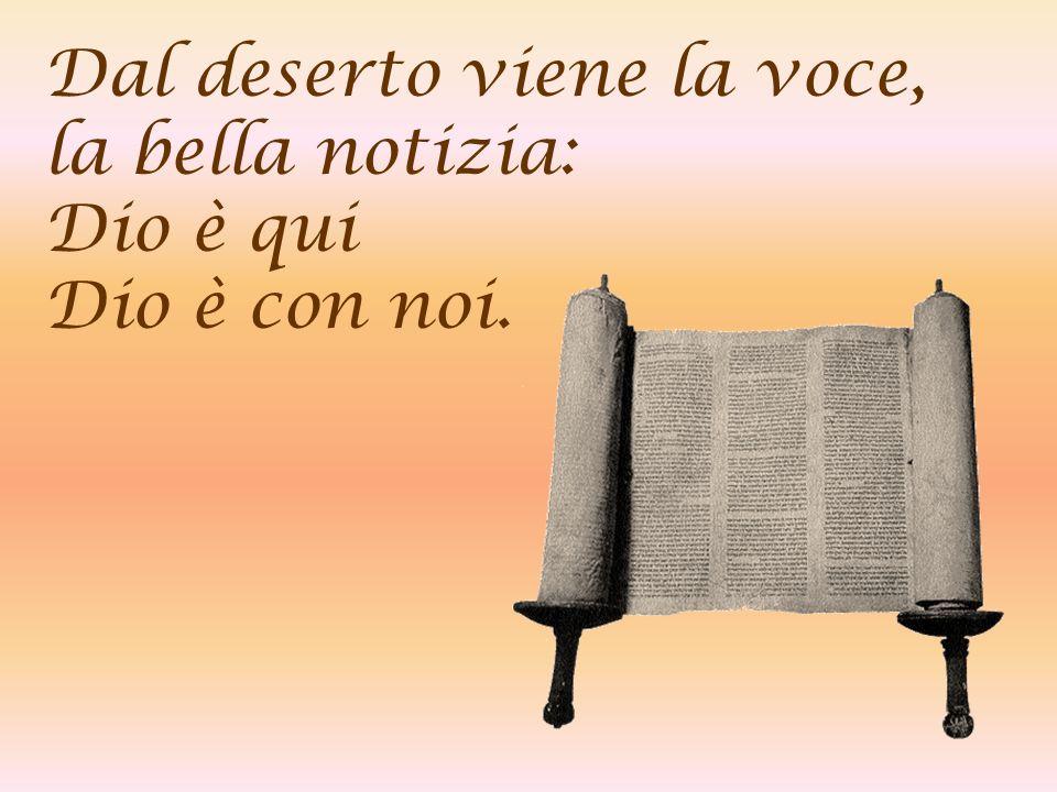 Dal deserto viene la voce, la bella notizia: Dio è qui Dio è con noi.