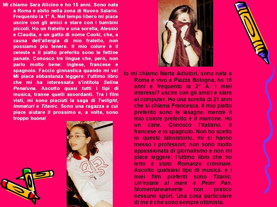Mi chiamo Sara Alicino e ho 15 anni. Sono nata a Roma e abito nella zona di Nuovo Salario. Frequento la 1° A. Nel tempo libero mi piace uscire con gli