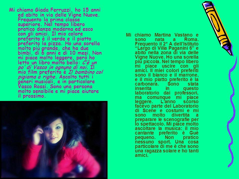 Mi chiamo Giada Ferruzzi, ho 15 anni ed abito in via delle Vigne Nuove. Frequento la prima classe superiore. Nel tempo libero pratico danza moderna ed
