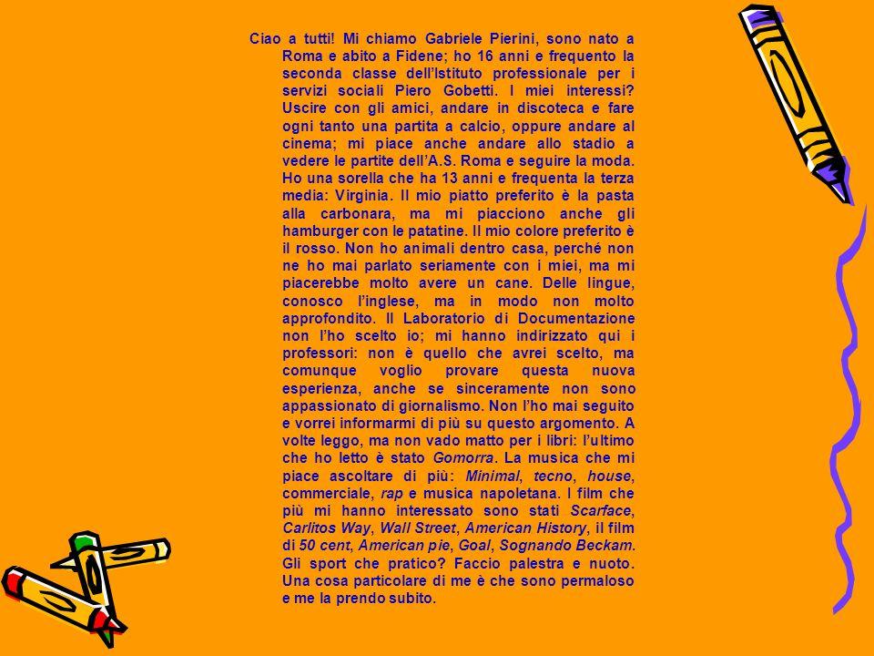 Ciao a tutti! Mi chiamo Gabriele Pierini, sono nato a Roma e abito a Fidene; ho 16 anni e frequento la seconda classe dellIstituto professionale per i