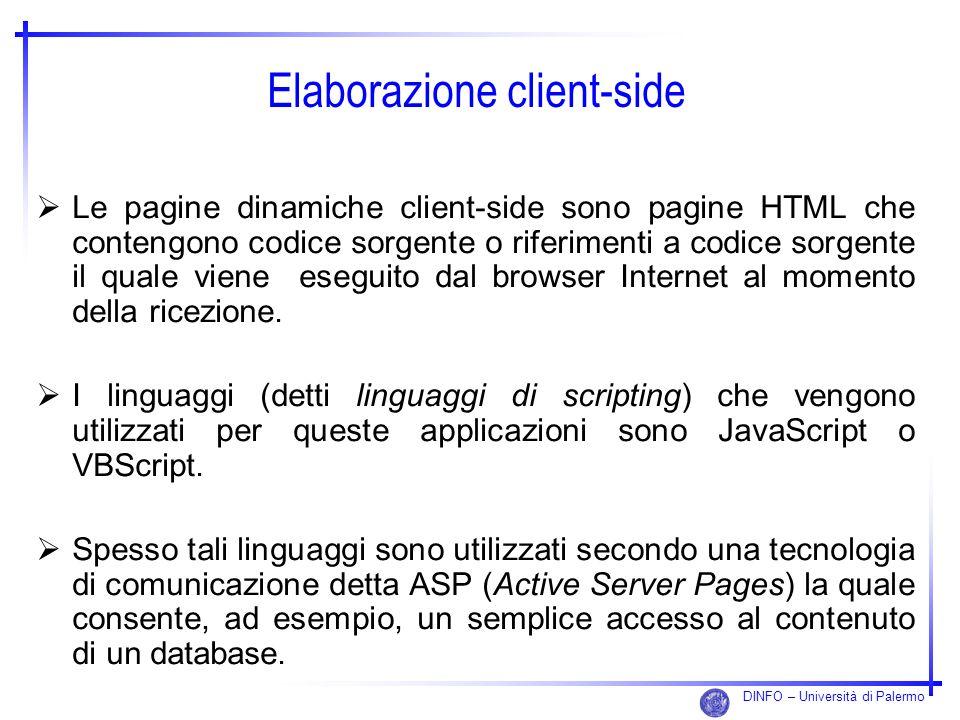 DINFO – Università di Palermo Elaborazione client-side Le pagine dinamiche client-side sono pagine HTML che contengono codice sorgente o riferimenti a