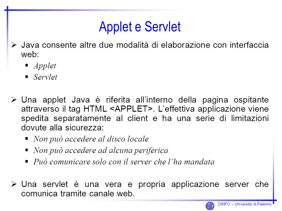 DINFO – Università di Palermo Applet e Servlet Java consente altre due modalità di elaborazione con interfaccia web: Applet Servlet Una applet Java è