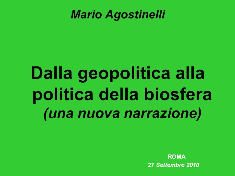 Mario Agostinelli Dalla geopolitica alla politica della biosfera (una nuova narrazione) ROMA 27 Settembre 2010