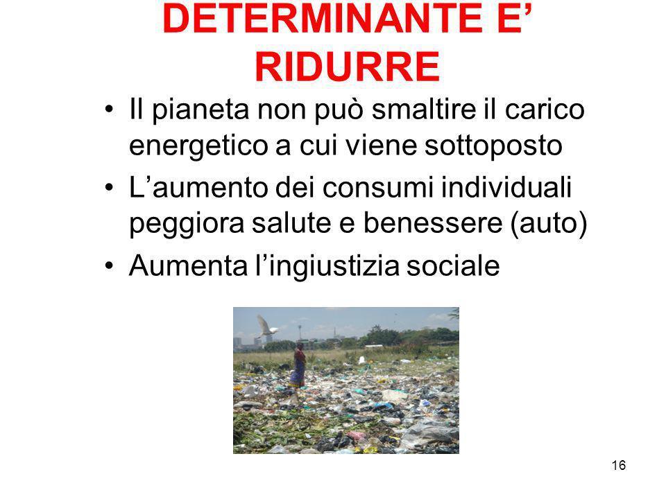 16 DETERMINANTE E RIDURRE Il pianeta non può smaltire il carico energetico a cui viene sottoposto Laumento dei consumi individuali peggiora salute e b