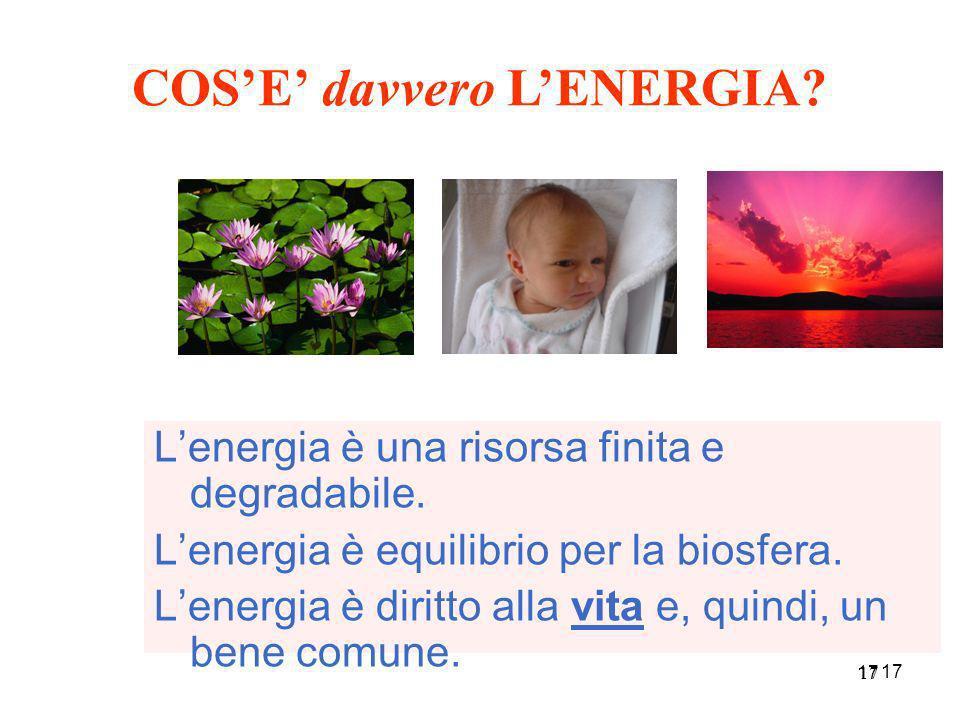 17 Lenergia è una risorsa finita e degradabile. Lenergia è equilibrio per la biosfera. Lenergia è diritto alla vita e, quindi, un bene comune. COSE da