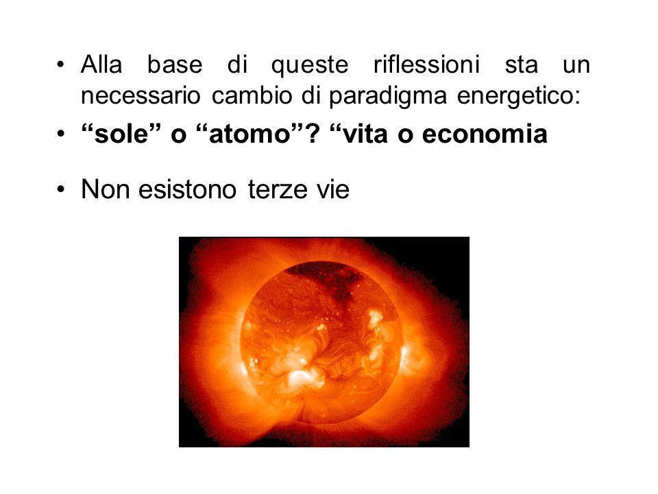 Alla base di queste riflessioni sta un necessario cambio di paradigma energetico: sole o atomo? vita o economia Non esistono terze vie