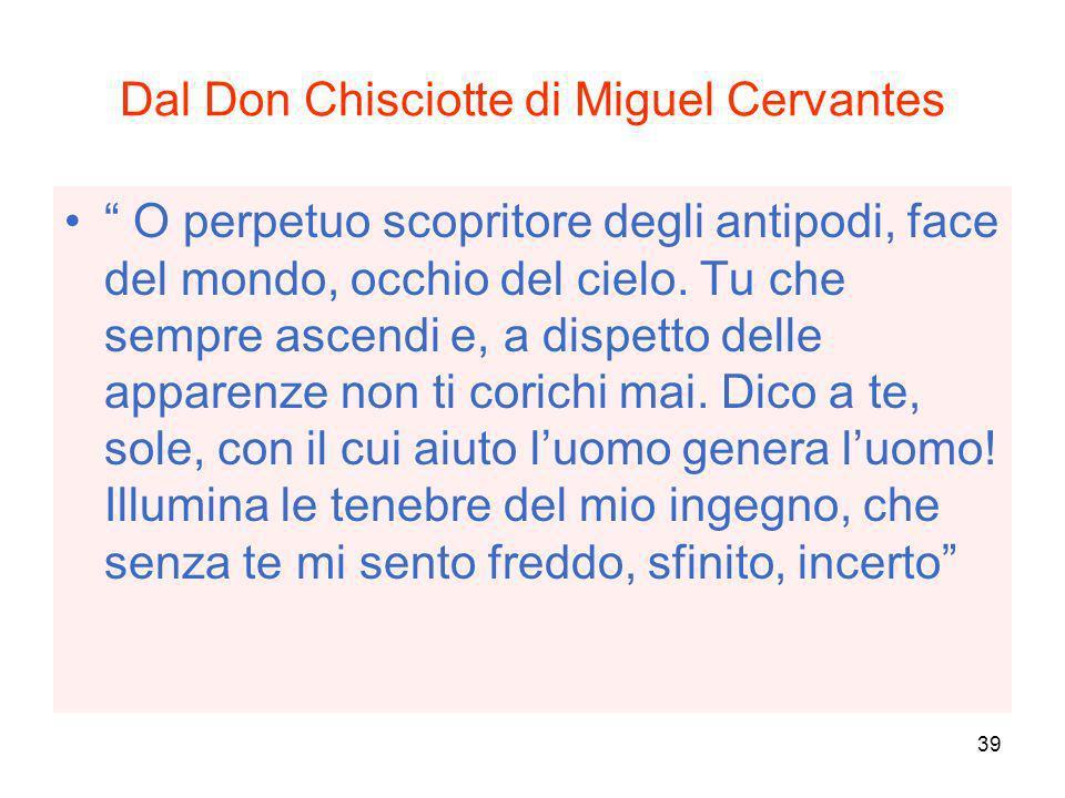 39 Dal Don Chisciotte di Miguel Cervantes O perpetuo scopritore degli antipodi, face del mondo, occhio del cielo. Tu che sempre ascendi e, a dispetto
