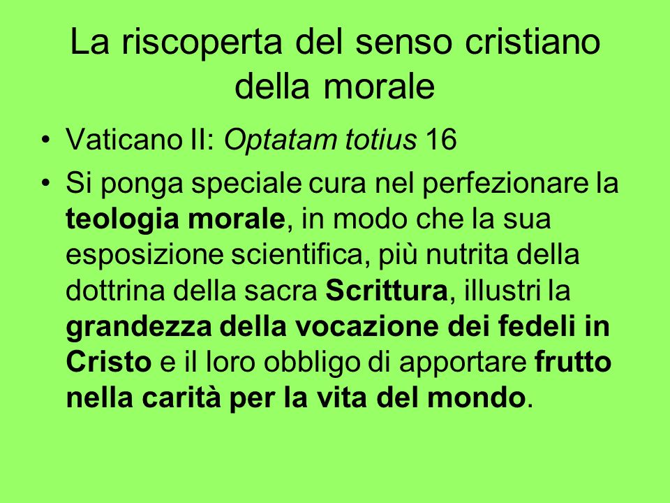 La riscoperta del senso cristiano della morale Vaticano II: Optatam totius 16 Si ponga speciale cura nel perfezionare la teologia morale, in modo che
