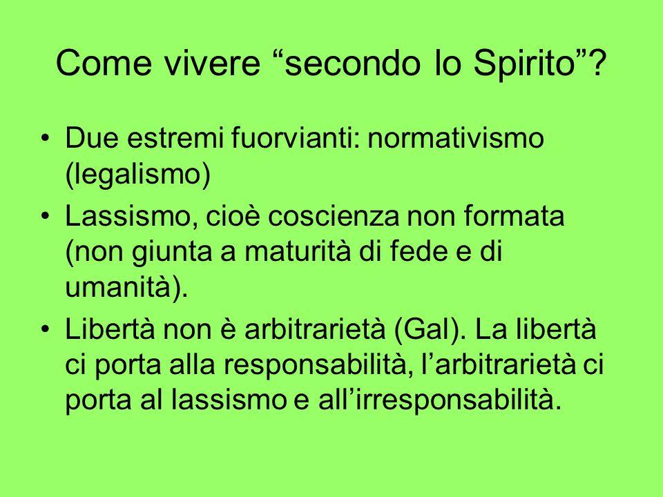 Come vivere secondo lo Spirito? Due estremi fuorvianti: normativismo (legalismo) Lassismo, cioè coscienza non formata (non giunta a maturità di fede e