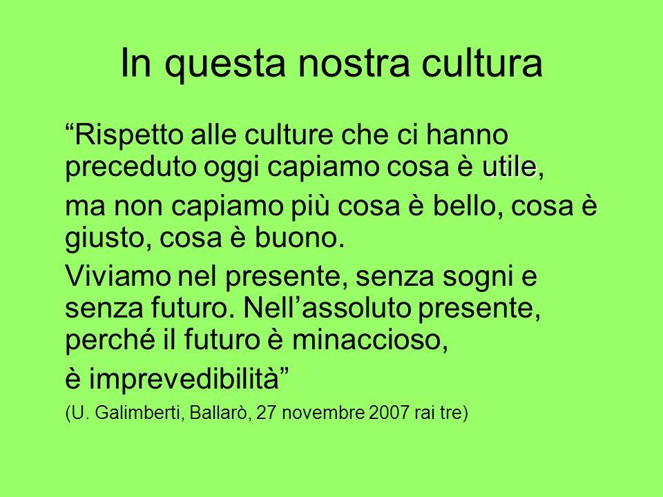In questa nostra cultura utile Rispetto alle culture che ci hanno preceduto oggi capiamo cosa è utile, ma non capiamo più cosa è bello, cosa è giusto,