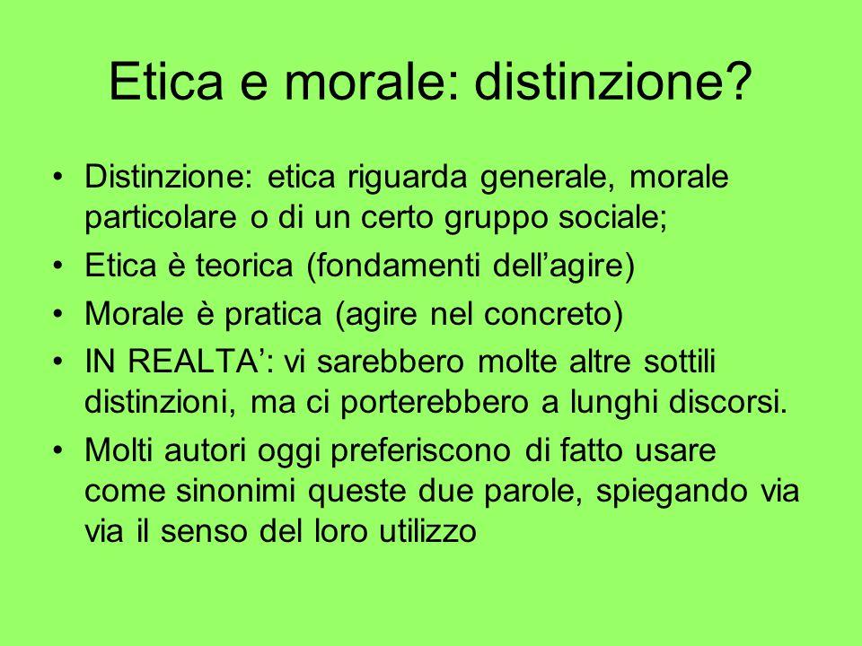 Etica e morale: distinzione? Distinzione: etica riguarda generale, morale particolare o di un certo gruppo sociale; Etica è teorica (fondamenti dellag