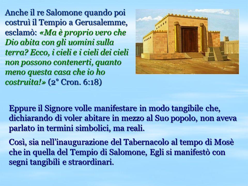 Anche il re Salomone quando poi costruì il Tempio a Gerusalemme, esclamò: «Ma è proprio vero che Dio abita con gli uomini sulla terra? Ecco, i cieli e