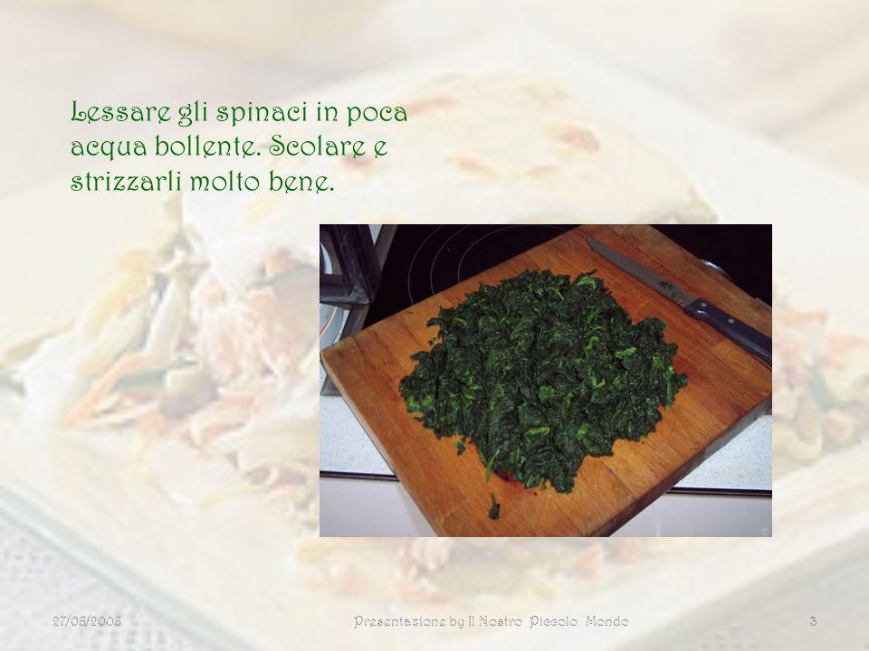 27/08/2008Presentazione by Il Nostro Piccolo Mondo3 Lessare gli spinaci in poca acqua bollente. Scolare e strizzarli molto bene.