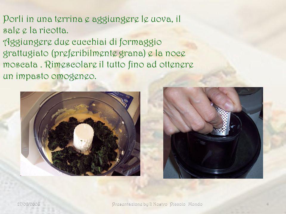27/08/2008Presentazione by Il Nostro Piccolo Mondo4 Porli in una terrina e aggiungere le uova, il sale e la ricotta. Aggiungere due cucchiai di formag
